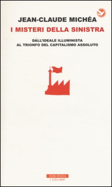 I misteri della Sinistra. Dall'ideale illuminista al trionfo del capitalismo assoluto - Jean-Claude Michéa |