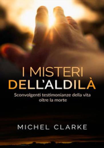 I misteri dell'aldilà. Sconvolgenti testimonianze della vita oltre la morte - Michel Clarke pdf epub