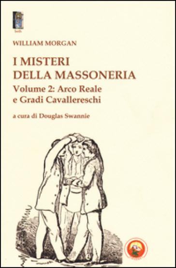 I misteri della massoneria. 2.Arco reale e gradi cavallereschi - William Morgan | Kritjur.org