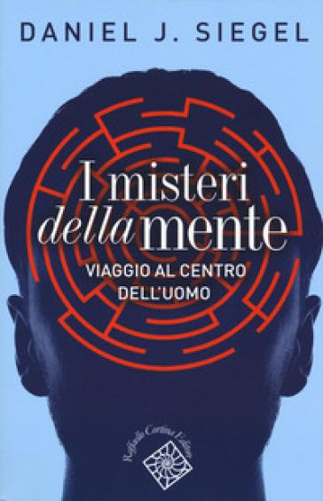 I misteri della mente. Viaggio al centro dell'uomo - Daniel J. Siegel |