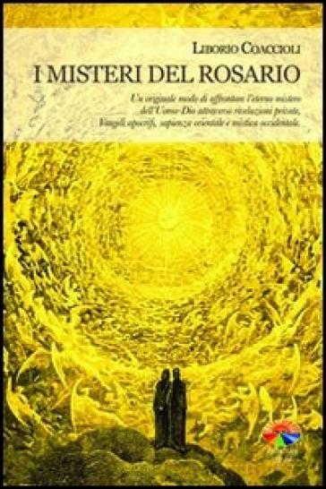 I misteri del rosario. Un originale modo di affrontare l'eterno mistero dell'Uomo-Dio attraverso rivelazioni private, Vangeli apocrifi, sapienza orientale... - Liborio Coaccioli |