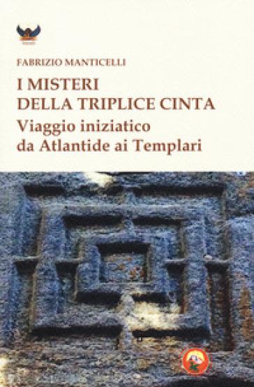 I misteri della triplice cinta. Viaggio iniziatico da Atlantide ai Templari - Fabrizio Manticelli | Jonathanterrington.com