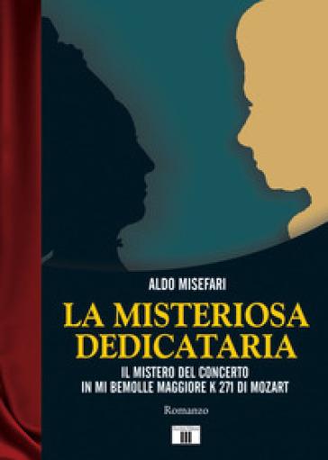 La misteriosa dedicataria. Il mistero del Concerto in Mi bemolle maggiore K 271 di Mozart - Aldo Misefari | Rochesterscifianimecon.com