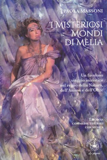 I misteriosi mondi di Mèlia. Un favoloso viaggio iniziatico nel regno della natura, dell'anima e dell'oltre - Paola Massoni  