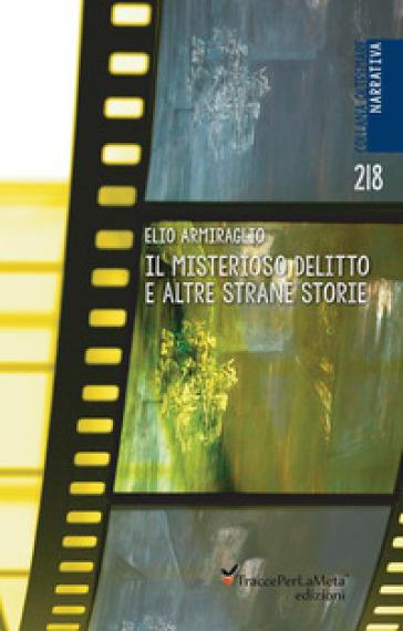 Il misterioso delitto e altre strane storie - Elio Armiraglio |