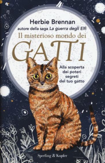 Il misterioso mondo dei gatti. Alla scoperta dei poteri segreti del tuo gatto - Herbie Brennan  