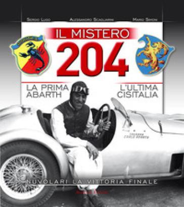 Il mistero 204. La prima Abarth-L'ultima Cisitalia-Nuvolari la vittoria finale - Mario Simoni  