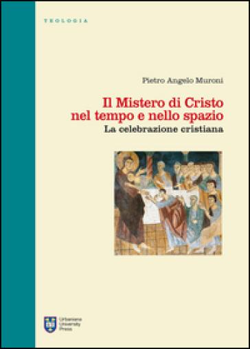 Il mistero di Cristo nel tempo e nello spazio. La celebrazione cristiana - Pietro Angelo Muroni |