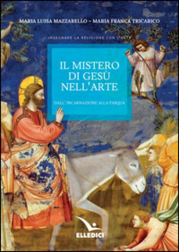 Il mistero di Gesù nell'arte. Dall'incarnazione alla Pasqua - Maria Luisa Mazzarello   Rochesterscifianimecon.com