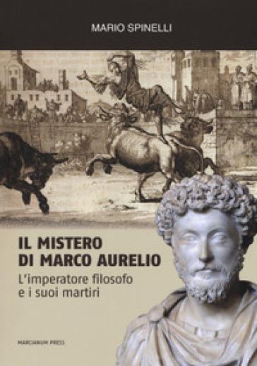 Il mistero di Marco Aurelio. L'imperatore filosofo e i suoi martiri - Mario Spinelli   Thecosgala.com