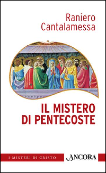 Il mistero di Pentecoste. Tutti furono pieni di Spirito Santo - Raniero Cantalamessa |