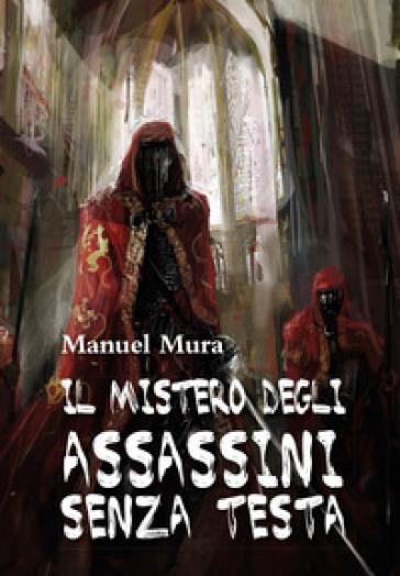 Il mistero degli assassini senza testa - Manuel Mura |