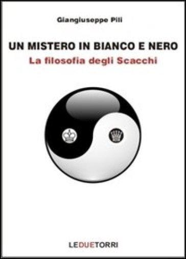 Un mistero in bianco e nero. La filosofia degli scacchi - Giangiuseppe Pili   Rochesterscifianimecon.com