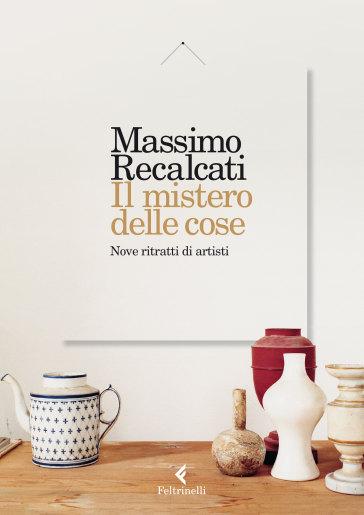 Il mistero delle cose. Nove ritratti di artisti - Massimo Recalcati | Thecosgala.com