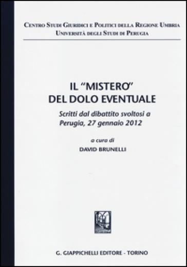 Il «mistero» del dolo eventuale. Scritti dal dibattito (Perugia, 27 gennaio 2012) - D. Brunelli |