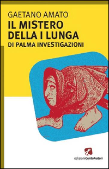 Il mistero della I lungua. Di Palma investigazioni - Gaetano Amato |