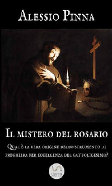 Il mistero del rosario. Qual è la vera origine dello strumento di preghiera per eccellenza del cattolicesimo? - Alessio Pinna |