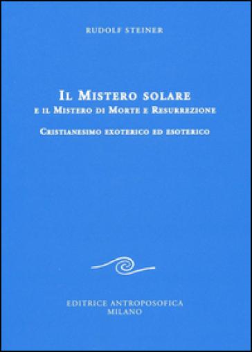 Il mistero solare e il mistero di morte e resurrezione. Cristianesimo exoterico ed esoterico - Rudolph Steiner |
