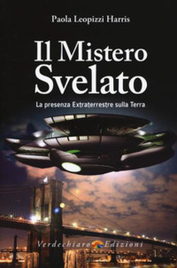 Il mistero svelato. La presenza extraterrestre sulla Terra - Paola Leopizzi Harris | Rochesterscifianimecon.com