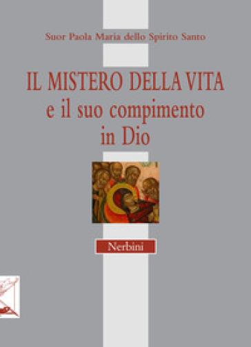 Il mistero della vita e il suo compimento in Dio - Paola M. dello Spirito Santo (suor) |