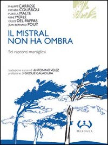 Il mistral non ha ombra. Sei racconti marsigliesi - A. Velez |