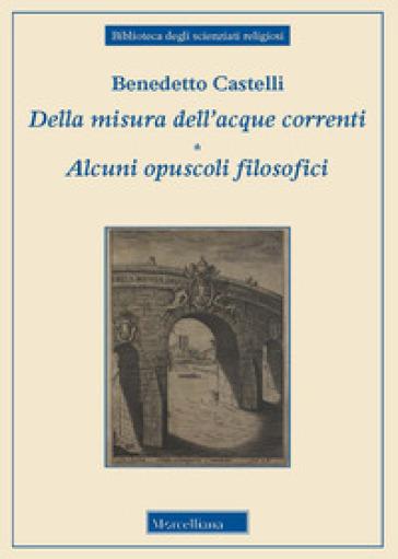 Della misura dell'acque correnti-Alcuni opuscoli filosofici - Benedetto Castelli |