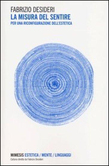La misura del sentire. Per una riconfigurazione dell'estetica - Fabrizio Desideri  