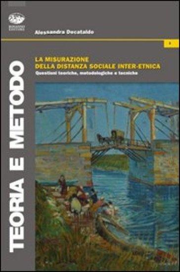 La misurazione della distanza sociale inter-etnica. Questioni teoriche, metodologiche e tecniche - Alessandra Decataldo |