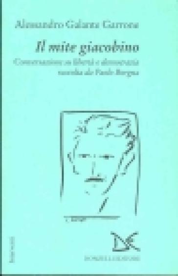 Il mite giacobino. Conversazione su libertà e democrazia - Alessandro Galante Garrone |