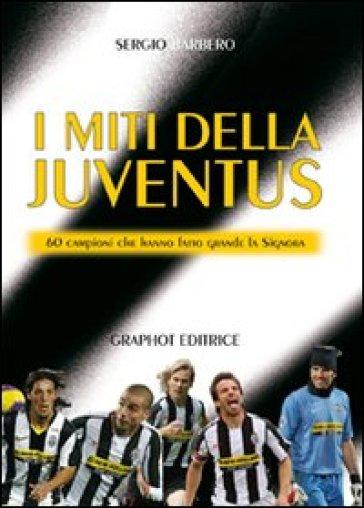 I miti della Juve. 60 campioni che hanno fatto grande la Signora - Sergio Barbero |