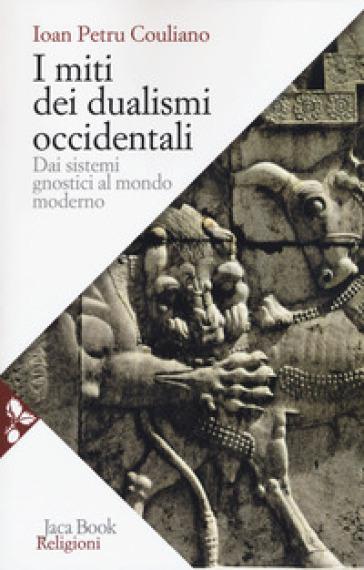 I miti dei dualismi occidentali. Dai sistemi gnostici al mondo moderno - Culianu Ioan Petru | Thecosgala.com