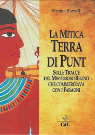 La mitica terra di Punt. Sulle tracce del misterioso regno che commerciava con i faraoni - Simone Barcelli |