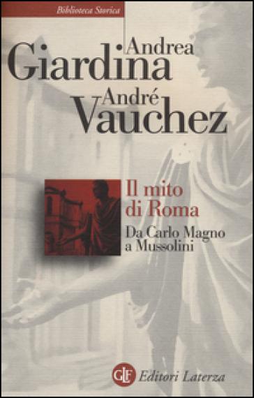 Il mito di Roma. Da Carlo Magno a Mussolini - Andrea Giardina |