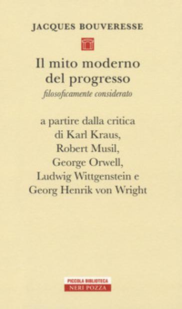 Il mito moderno del progresso. Filosoficamente considerato a partire dalla critica di Karl Kraus, Robert Musil, George Orwell, Ludwig Wittgestein e Georg Henrik von Wright - Jacques Bouveresse  