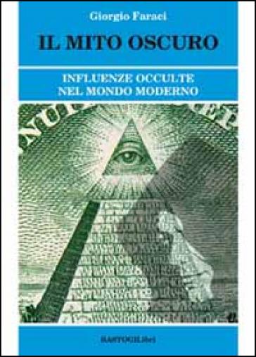Il mito oscuro. Influenze occulte nel mondo moderno - Giorgio Faraci |