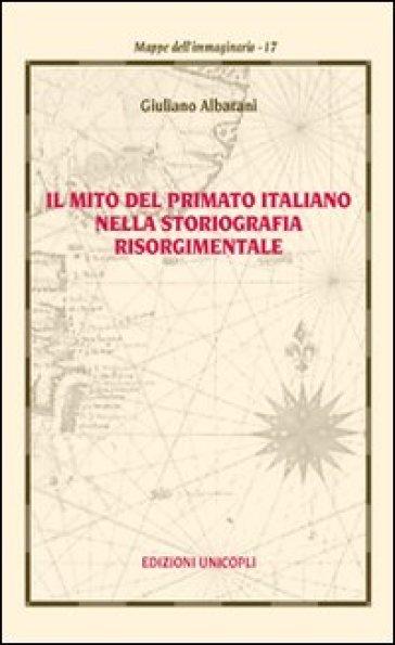 Il mito del primato italiano nella storiografia risorgimentale - Giuliano Albarani |