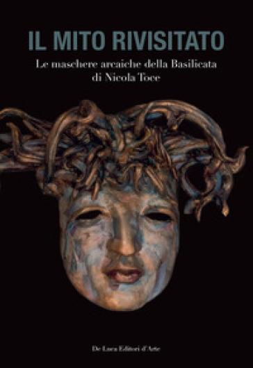 Il mito rivisitato. Le maschere arcaiche della Basilicata di Nicola Toce. Ediz. illustrata - F. R. Uccella |