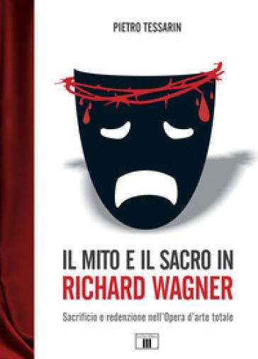 Il mito e il sacro in Richard Wagner. Sacrificio e redenzione nell'opera d'arte totale - Pietro Tessarin | Thecosgala.com