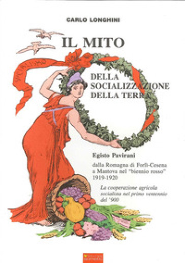 Il mito delle socializzazione della terra. Egisto Pavirani, dalla Romagna di Forli-Cesena a Mantova nel biennio rosso 1919-1920 - Carlo Longhini |
