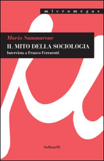 Il mito della sociologia. Intervista a Franco Ferrarotti - Mario Sammarone pdf epub