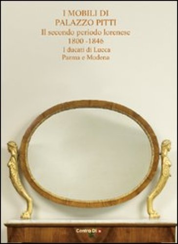 I mobili di palazzo Pitti. Il secondo periodo lorenese. 1800-1846. I ducati di Lucca, Parma e Modena - E. Colle | Rochesterscifianimecon.com