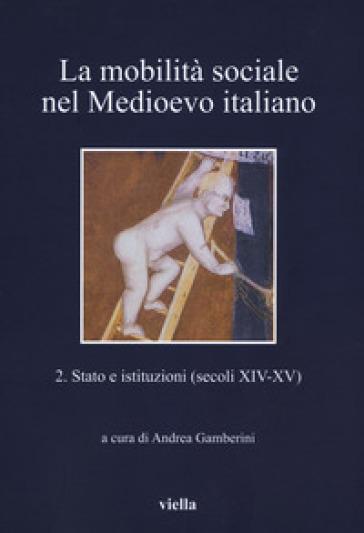 La mobilità sociale nel Medioevo italiano. 2: Stato e istituzioni (secoli XIV-XV) - A. Gamberini |