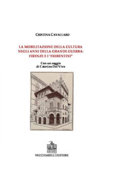 La mobilitazione della cultura negli anni della grande guerra: Firenze e i fiorentini - Cristina Cavallaro |