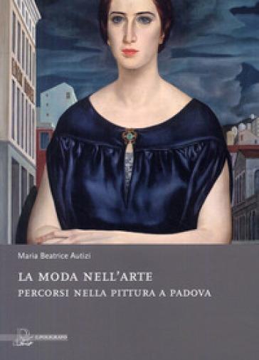 La moda nell'arte. Percorsi nella pittura a Padova - M. Beatrice Rigobello Autizi |