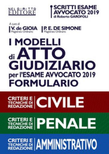 I modelli di atto giudiziario per l'esame avvocato 2019. Formulario. Criteri e tecniche di redazione. Civile-Penale-Amministrativo
