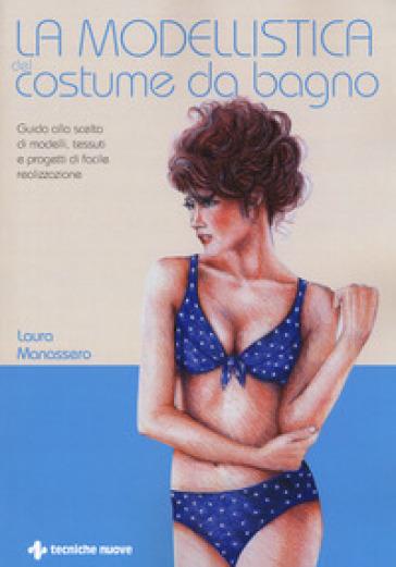 La modellistica del costume da bagno. Guida alla scelta di modelli, tessuti e progetti di facile realizzazione - Laura Manassero | Thecosgala.com