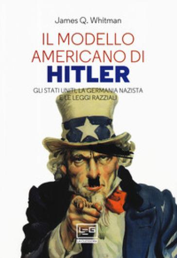 Il modello americano di Hitler. Gli Stati Uniti, la Germania nazista e le leggi razziali - James Q. Whitman   Rochesterscifianimecon.com