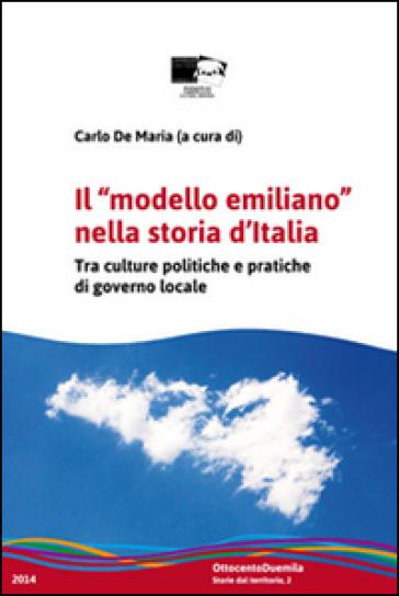 Il «modello emiliano» nella storia d'Italia. Tra culture politiche e pratiche di governo locale - C. De Maria |