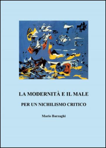 La modernità e il male. Per un nichilismo critico - Mario Barzaghi  
