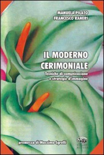 Il moderno cerimoniale. Tecniche di comunicazione e strategie d'immagine - Manuela Pilato |